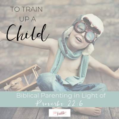 To Train Up a Child - Proverbs 22:6